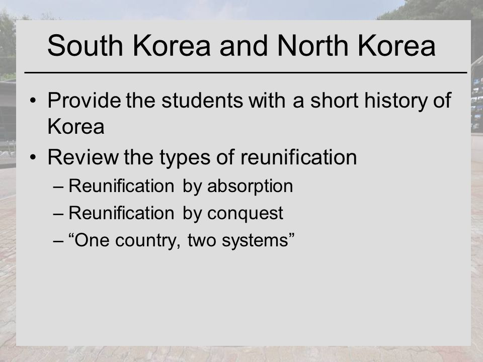 South Korea and North Korea Provide the students with a short history of Korea Review the types of reunification –Reunification by absorption –Reunification by conquest – One country, two systems