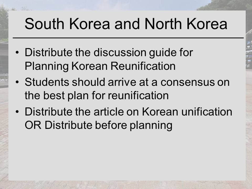 South Korea and North Korea Distribute the discussion guide for Planning Korean Reunification Students should arrive at a consensus on the best plan for reunification Distribute the article on Korean unification OR Distribute before planning