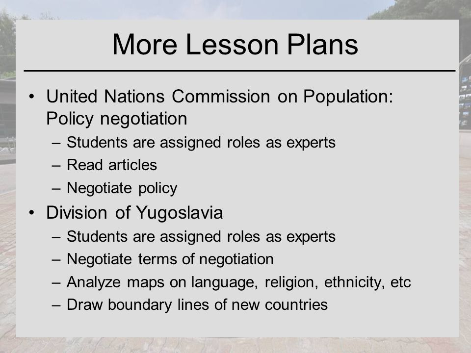 More Lesson Plans United Nations Commission on Population: Policy negotiation –Students are assigned roles as experts –Read articles –Negotiate policy Division of Yugoslavia –Students are assigned roles as experts –Negotiate terms of negotiation –Analyze maps on language, religion, ethnicity, etc –Draw boundary lines of new countries