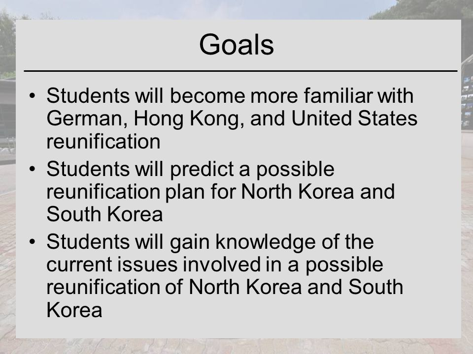 Goals Students will become more familiar with German, Hong Kong, and United States reunification Students will predict a possible reunification plan for North Korea and South Korea Students will gain knowledge of the current issues involved in a possible reunification of North Korea and South Korea