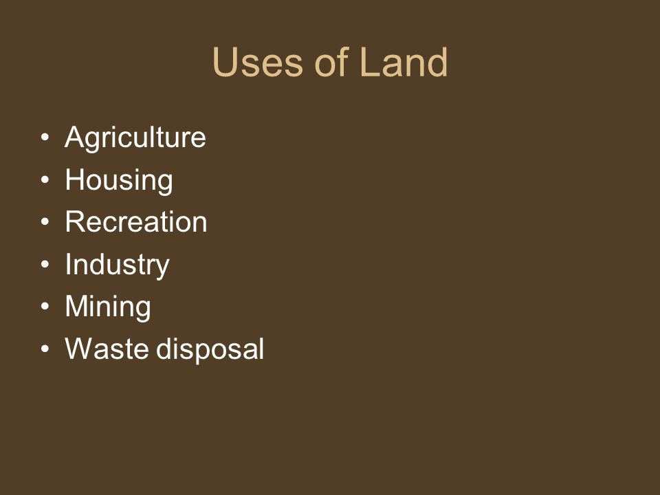 Uses of Land Agriculture Housing Recreation Industry Mining Waste disposal