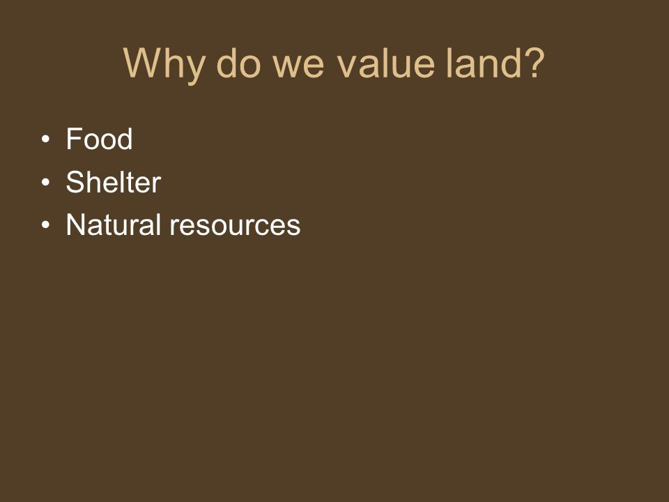 Why do we value land? Food Shelter Natural resources