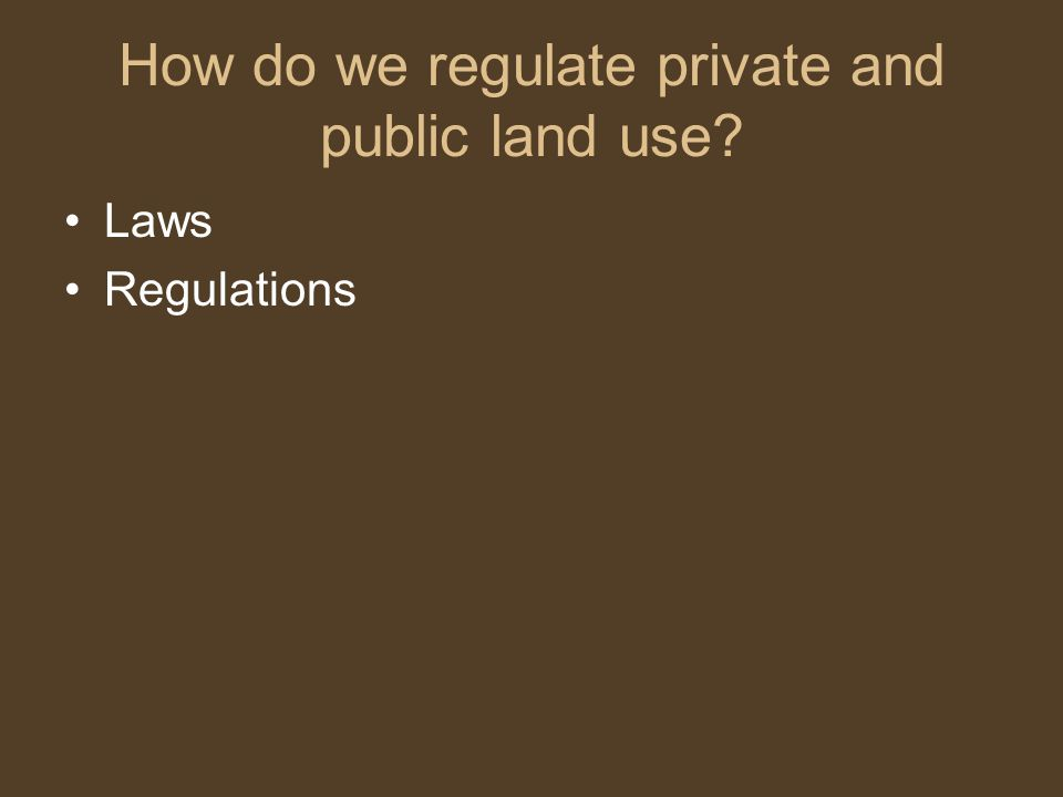 How do we regulate private and public land use? Laws Regulations
