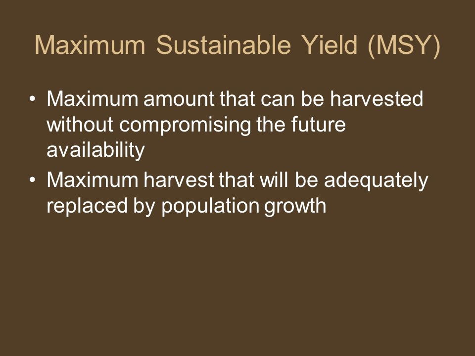 Maximum Sustainable Yield (MSY) Maximum amount that can be harvested without compromising the future availability Maximum harvest that will be adequat