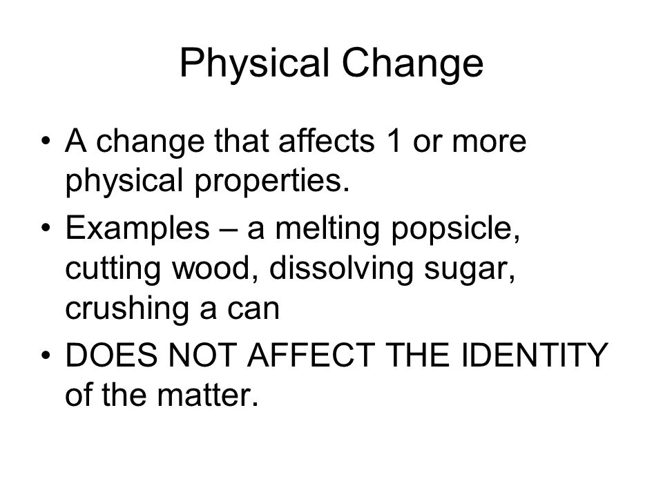 Physical Change A change that affects 1 or more physical properties. Examples – a melting popsicle, cutting wood, dissolving sugar, crushing a can DOE