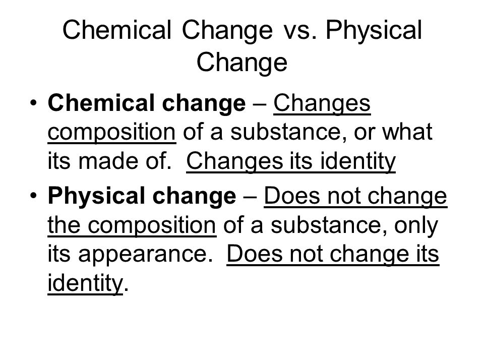 Chemical Change vs. Physical Change Chemical change – Changes composition of a substance, or what its made of. Changes its identity Physical change –