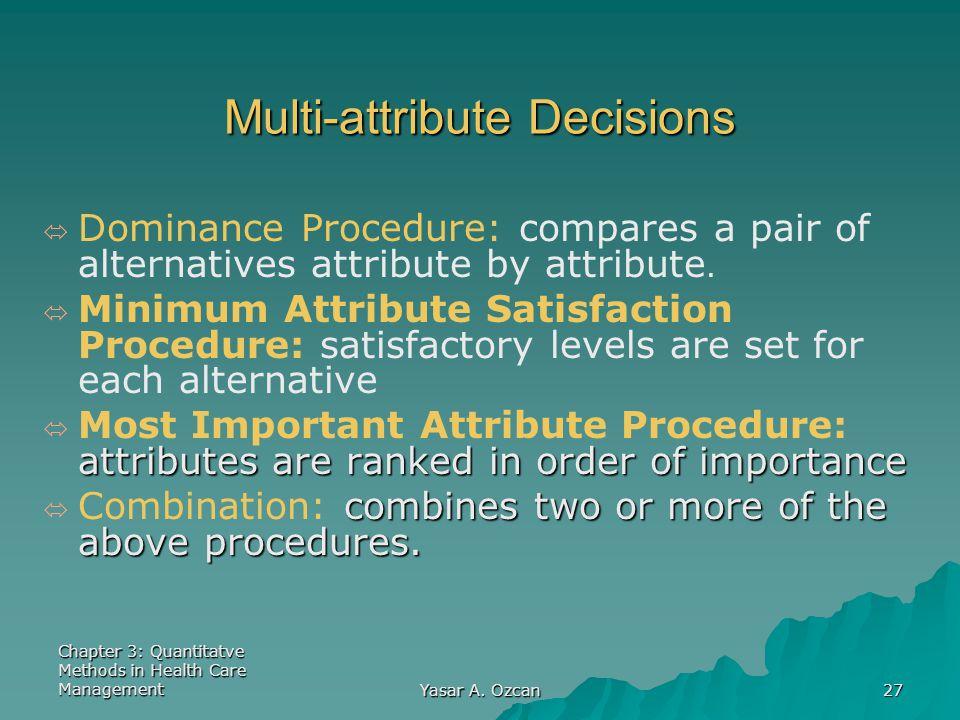Chapter 3: Quantitatve Methods in Health Care Management Yasar A. Ozcan 27 Multi-attribute Decisions ó ó Dominance Procedure: compares a pair of alter