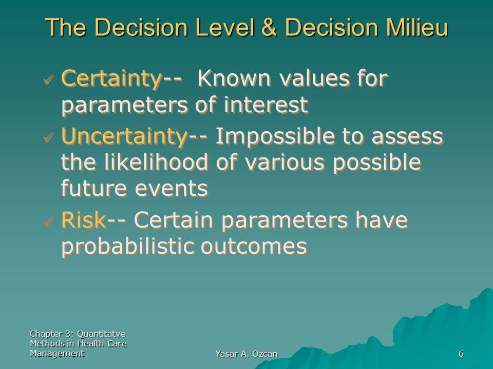 Chapter 3: Quantitatve Methods in Health Care Management Yasar A. Ozcan 6 The Decision Level & Decision Milieu Certainty-- Known values for parameters