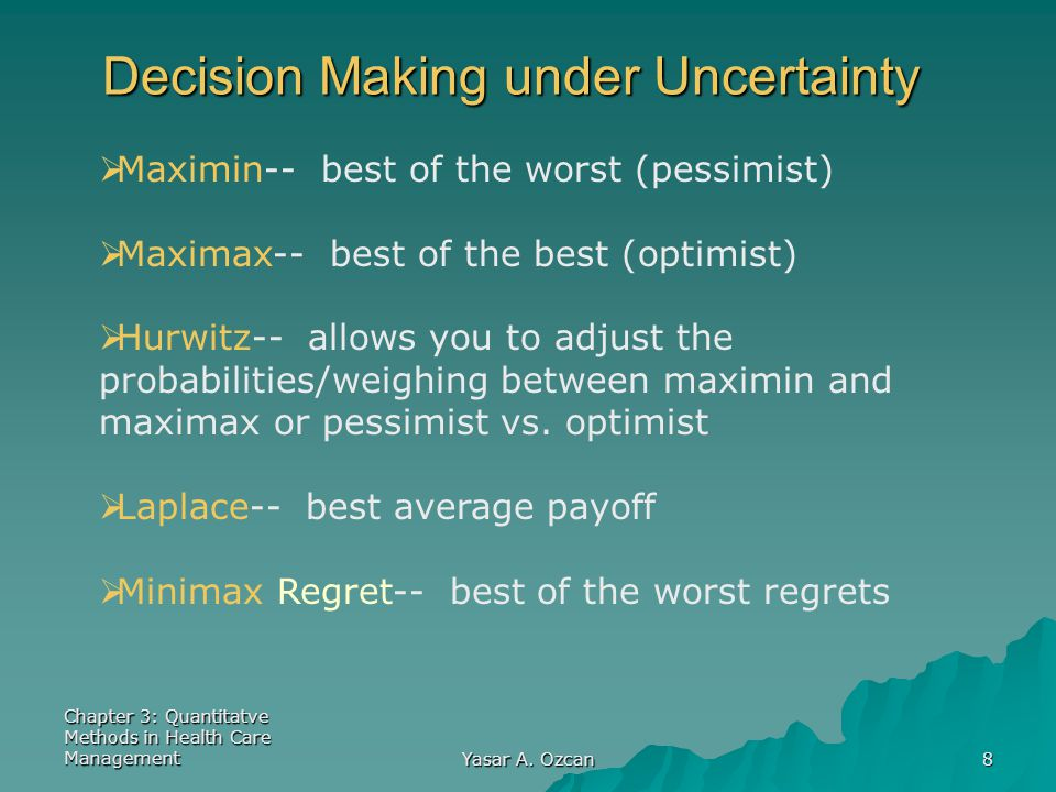 Chapter 3: Quantitatve Methods in Health Care Management Yasar A. Ozcan 8 Decision Making under Uncertainty  Maximin-- best of the worst (pessimist)