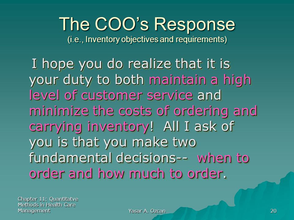 Chapter 11: Quantitatve Methods in Health Care Management Yasar A. Ozcan 20 The COO's Response (i.e., Inventory objectives and requirements) I hope yo