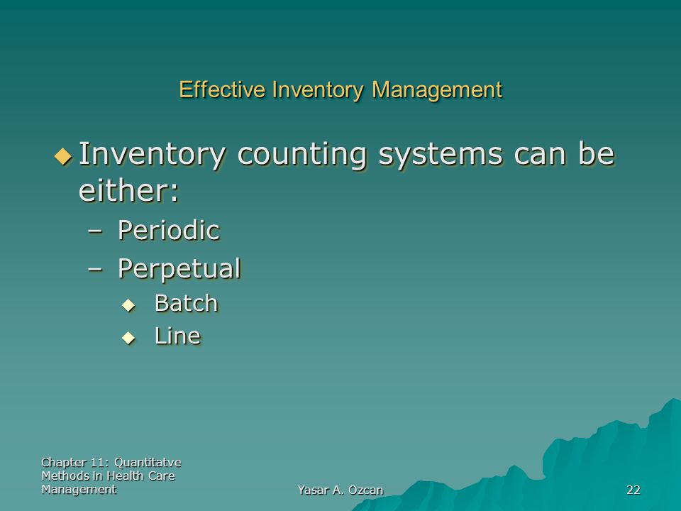 Chapter 11: Quantitatve Methods in Health Care Management Yasar A. Ozcan 22 Effective Inventory Management  Inventory counting systems can be either: