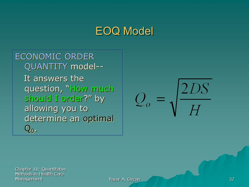 """Chapter 11: Quantitatve Methods in Health Care Management Yasar A. Ozcan 37 EOQ Model ECONOMIC ORDER QUANTITY model-- It answers the question, """"How mu"""