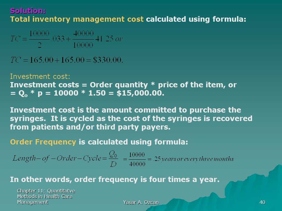Chapter 11: Quantitatve Methods in Health Care Management Yasar A. Ozcan 40 Solution: Total inventory management cost calculated using formula: Invest