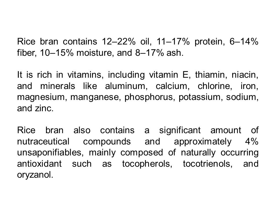 Rice bran contains 12–22% oil, 11–17% protein, 6–14% fiber, 10–15% moisture, and 8–17% ash.