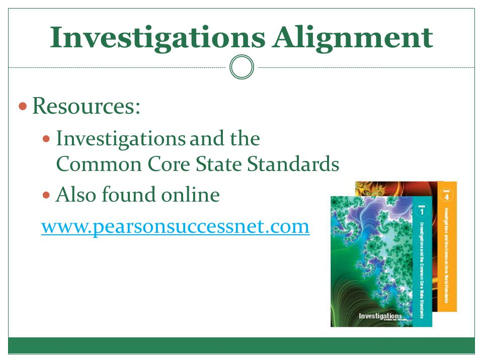 Investigations Alignment Resources: Investigations and the Common Core State Standards Also found online www.pearsonsuccessnet.com