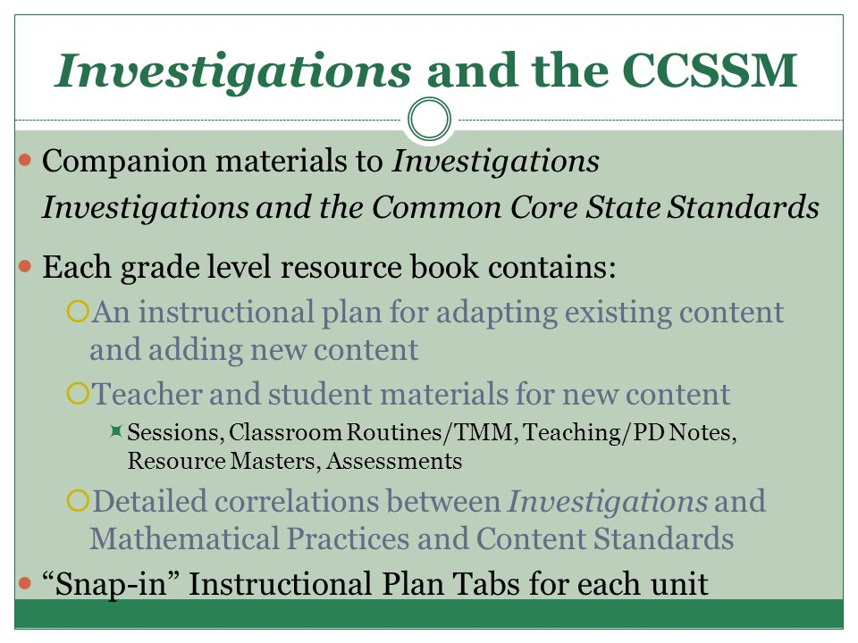 Investigations and the CCSSM Companion materials to Investigations Investigations and the Common Core State Standards Each grade level resource book contains:  An instructional plan for adapting existing content and adding new content  Teacher and student materials for new content  Sessions, Classroom Routines/TMM, Teaching/PD Notes, Resource Masters, Assessments  Detailed correlations between Investigations and Mathematical Practices and Content Standards Snap-in Instructional Plan Tabs for each unit