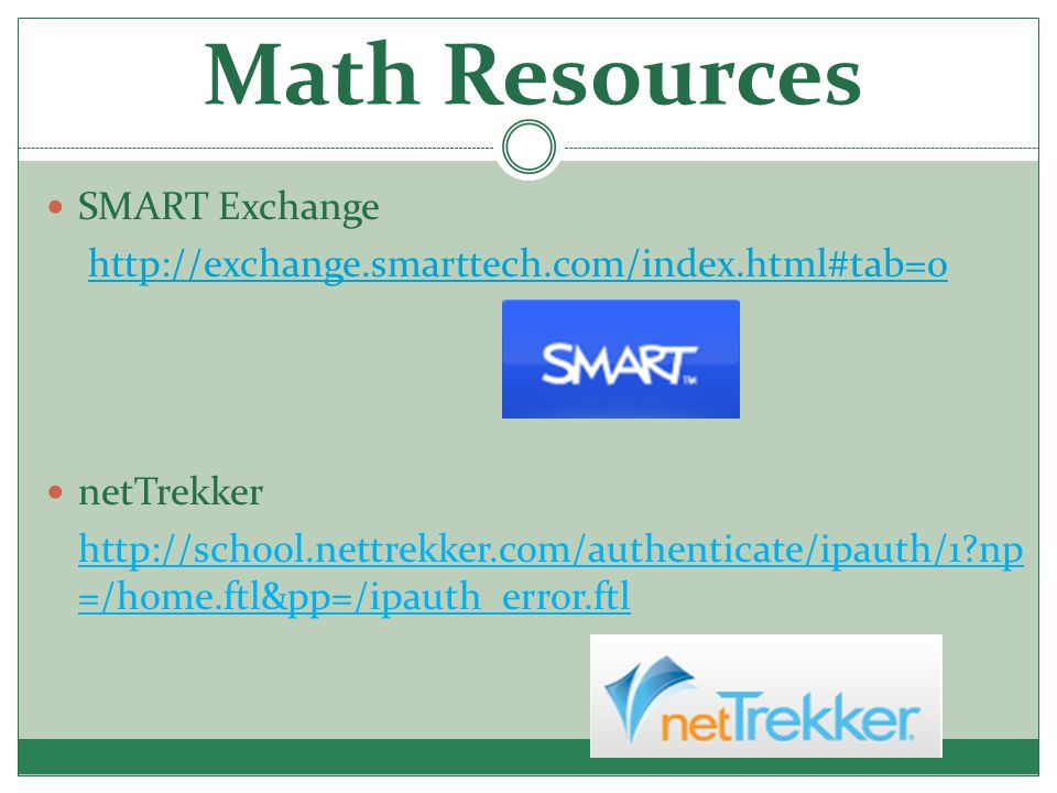 Math Resources SMART Exchange http://exchange.smarttech.com/index.html#tab=0 netTrekker http://school.nettrekker.com/authenticate/ipauth/1 np =/home.ftl&pp=/ipauth_error.ftl