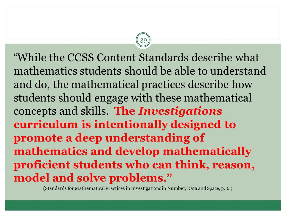While the CCSS Content Standards describe what mathematics students should be able to understand and do, the mathematical practices describe how students should engage with these mathematical concepts and skills.