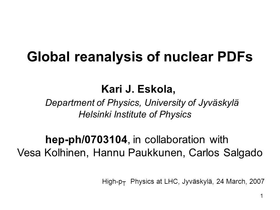 1 Global reanalysis of nuclear PDFs Kari J. Eskola, Department of Physics, University of Jyväskylä Helsinki Institute of Physics hep-ph/0703104, in co