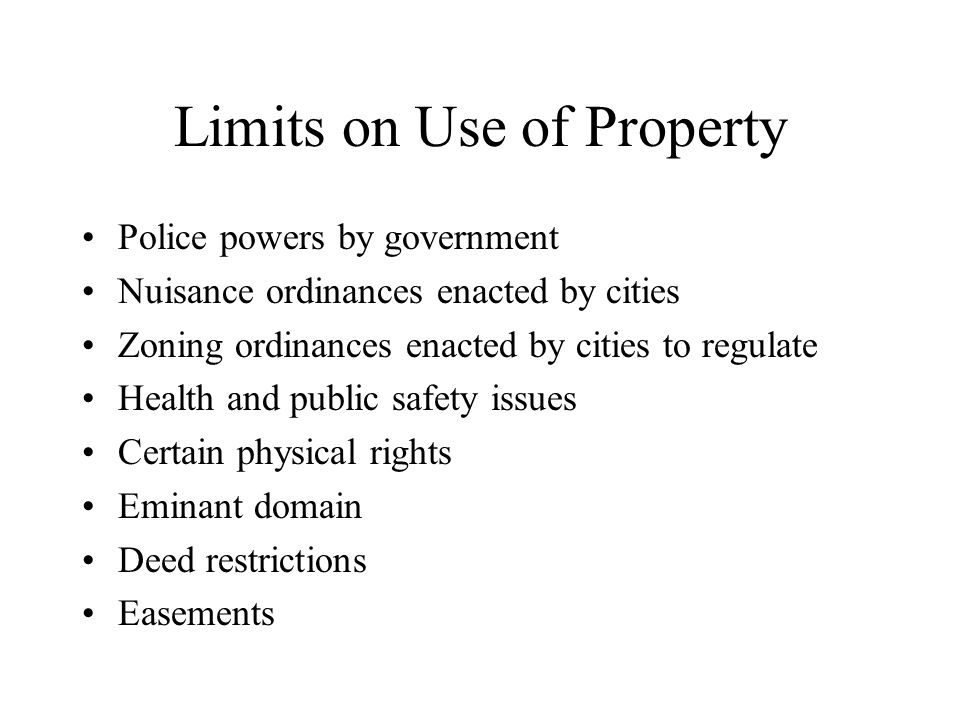 Limits on Use of Property Police powers by government Nuisance ordinances enacted by cities Zoning ordinances enacted by cities to regulate Health and public safety issues Certain physical rights Eminant domain Deed restrictions Easements