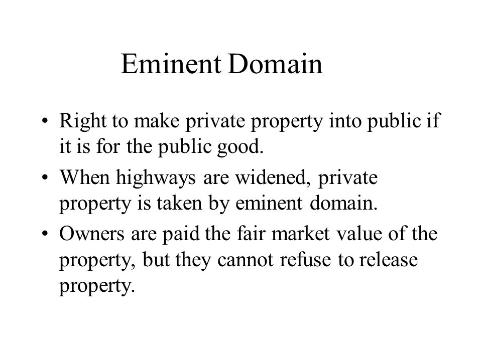 Eminent Domain Right to make private property into public if it is for the public good.
