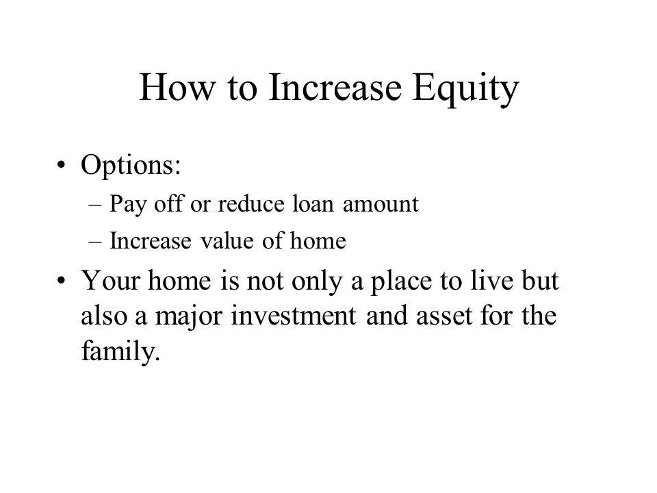 How to Increase Equity Options: –Pay off or reduce loan amount –Increase value of home Your home is not only a place to live but also a major investment and asset for the family.