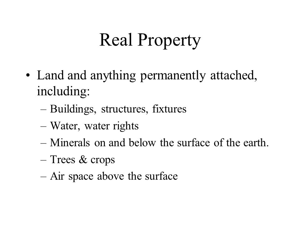 Real Property Land and anything permanently attached, including: –Buildings, structures, fixtures –Water, water rights –Minerals on and below the surface of the earth.