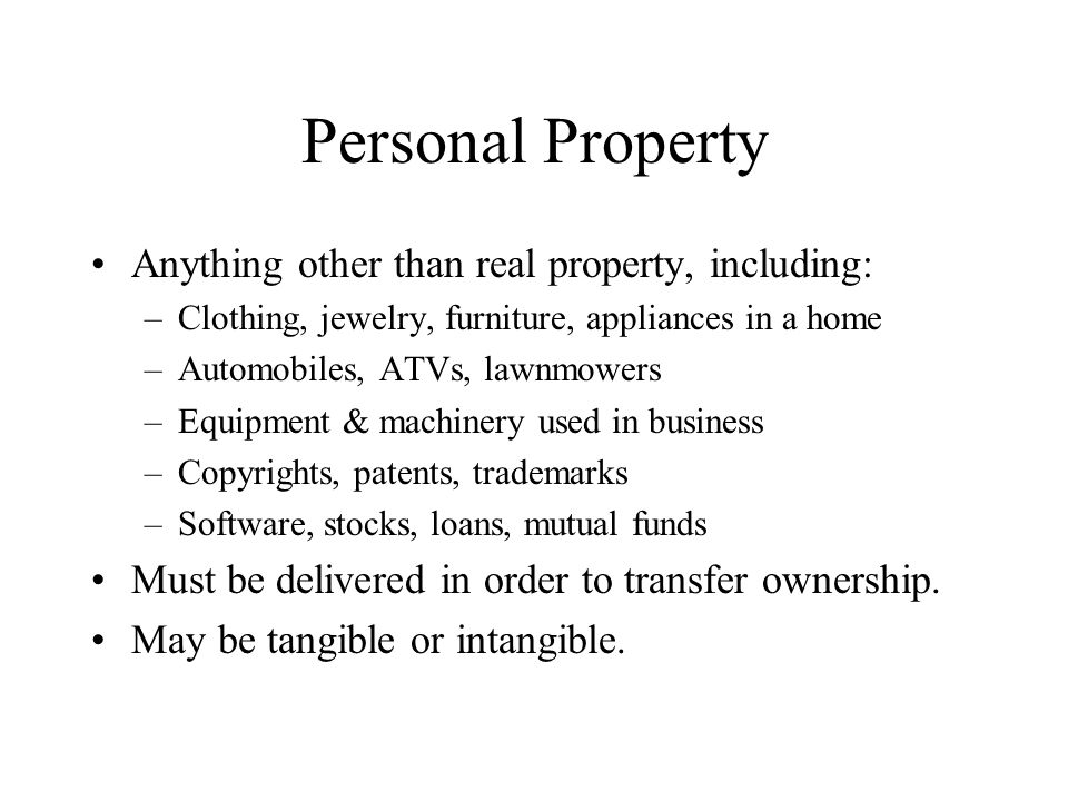 Personal Property Anything other than real property, including: –Clothing, jewelry, furniture, appliances in a home –Automobiles, ATVs, lawnmowers –Equipment & machinery used in business –Copyrights, patents, trademarks –Software, stocks, loans, mutual funds Must be delivered in order to transfer ownership.
