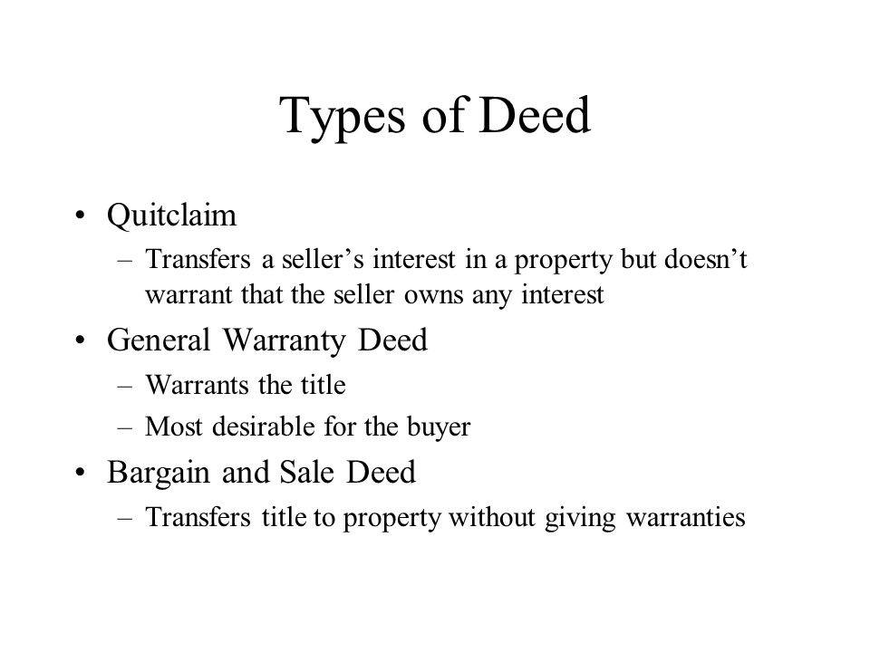 Types of Deed Quitclaim –Transfers a seller's interest in a property but doesn't warrant that the seller owns any interest General Warranty Deed –Warrants the title –Most desirable for the buyer Bargain and Sale Deed –Transfers title to property without giving warranties