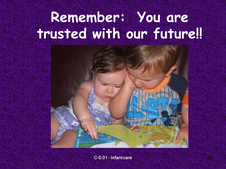 C-5.01 - Infant care35 Remember: You are trusted with our future!!