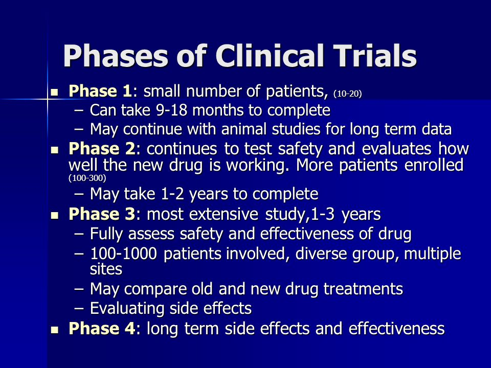 Phases of Clinical Trials Phase 1: small number of patients, (10-20) Phase 1: small number of patients, (10-20) –Can take 9-18 months to complete –May continue with animal studies for long term data Phase 2: continues to test safety and evaluates how well the new drug is working.