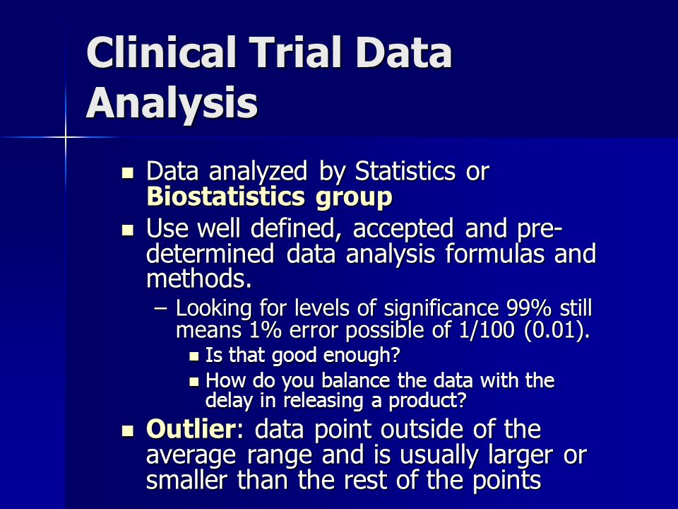 Clinical Trial Data Analysis Data analyzed by Statistics or Biostatistics group Data analyzed by Statistics or Biostatistics group Use well defined, accepted and pre- determined data analysis formulas and methods.