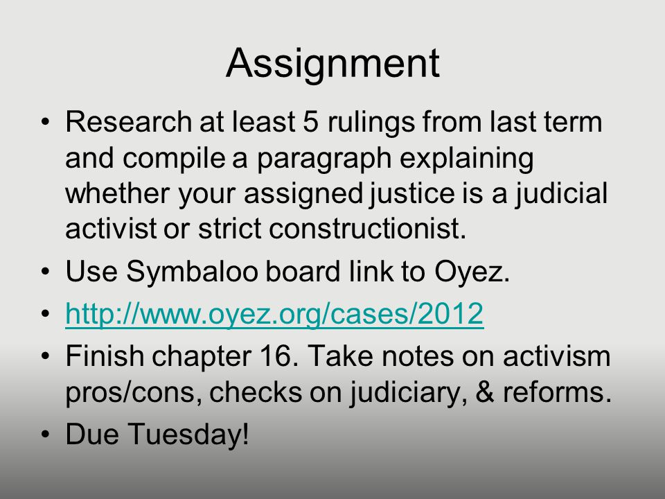 Assignment Research at least 5 rulings from last term and compile a paragraph explaining whether your assigned justice is a judicial activist or strict constructionist.