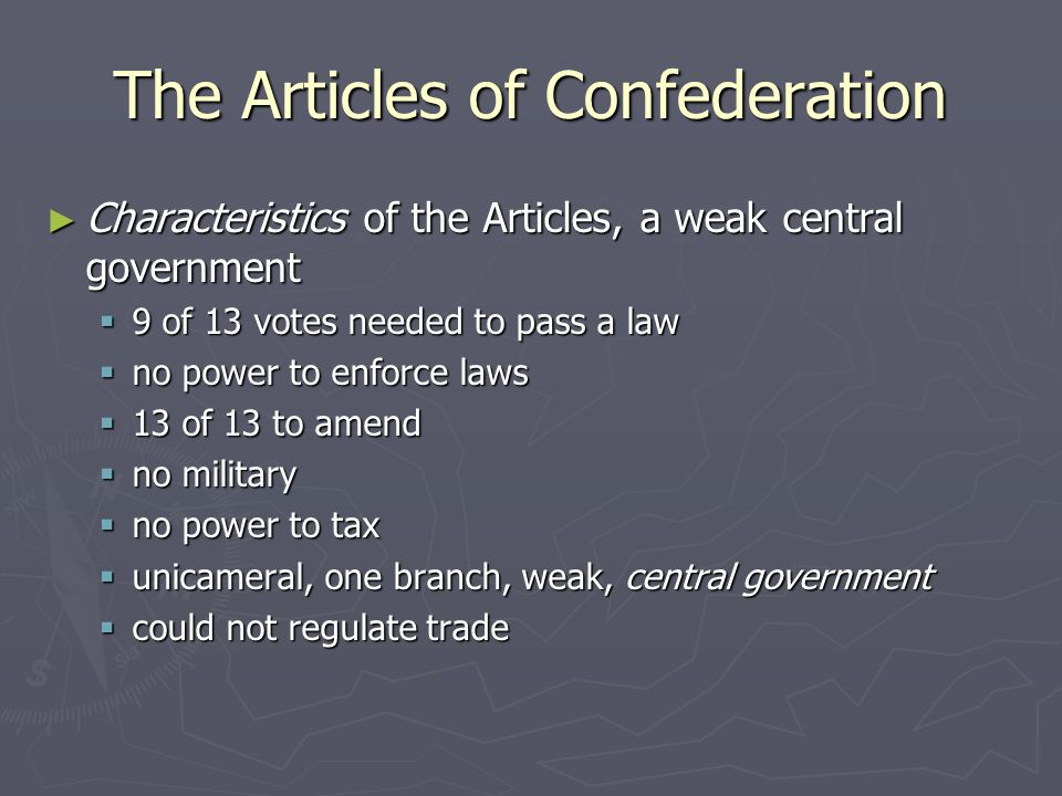 The Articles of Confederation ► Characteristics of the Articles, a weak central government  9 of 13 votes needed to pass a law  no power to enforce