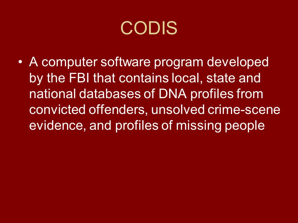 CODIS A computer software program developed by the FBI that contains local, state and national databases of DNA profiles from convicted offenders, uns