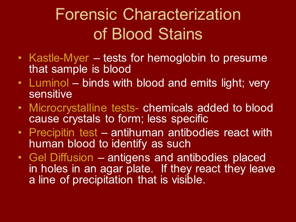 Forensic Characterization of Blood Stains Kastle-Myer – tests for hemoglobin to presume that sample is blood Luminol – binds with blood and emits ligh