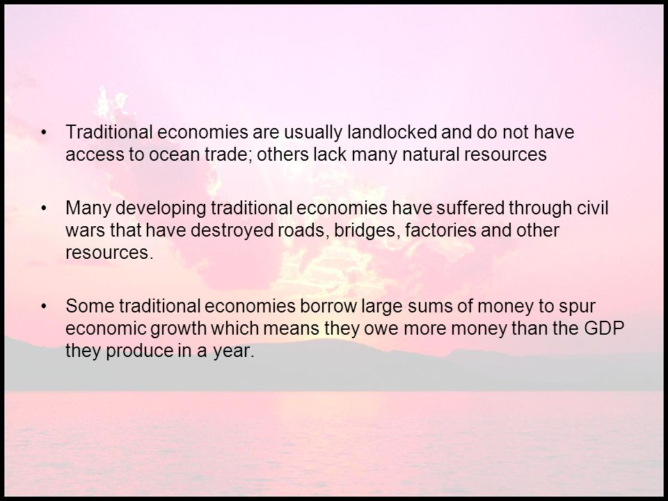 Traditional economies are usually landlocked and do not have access to ocean trade; others lack many natural resources Many developing traditional eco