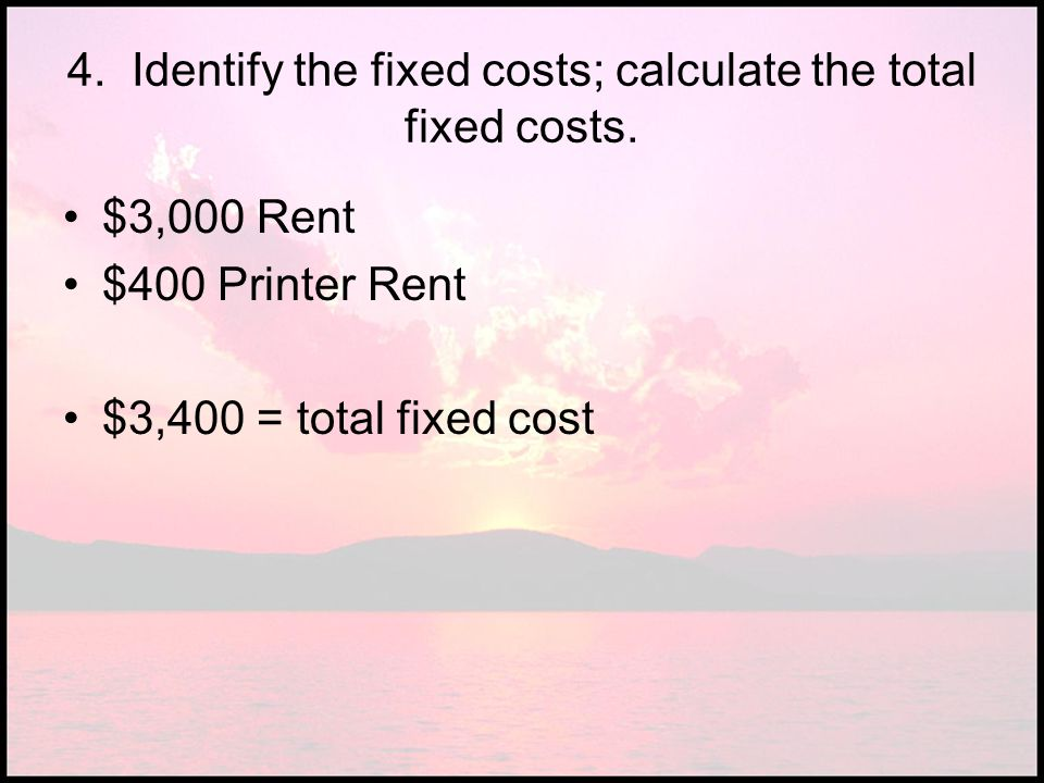 4. Identify the fixed costs; calculate the total fixed costs. $3,000 Rent $400 Printer Rent $3,400 = total fixed cost