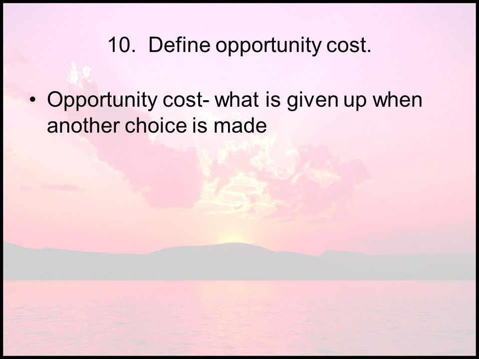 10. Define opportunity cost. Opportunity cost- what is given up when another choice is made