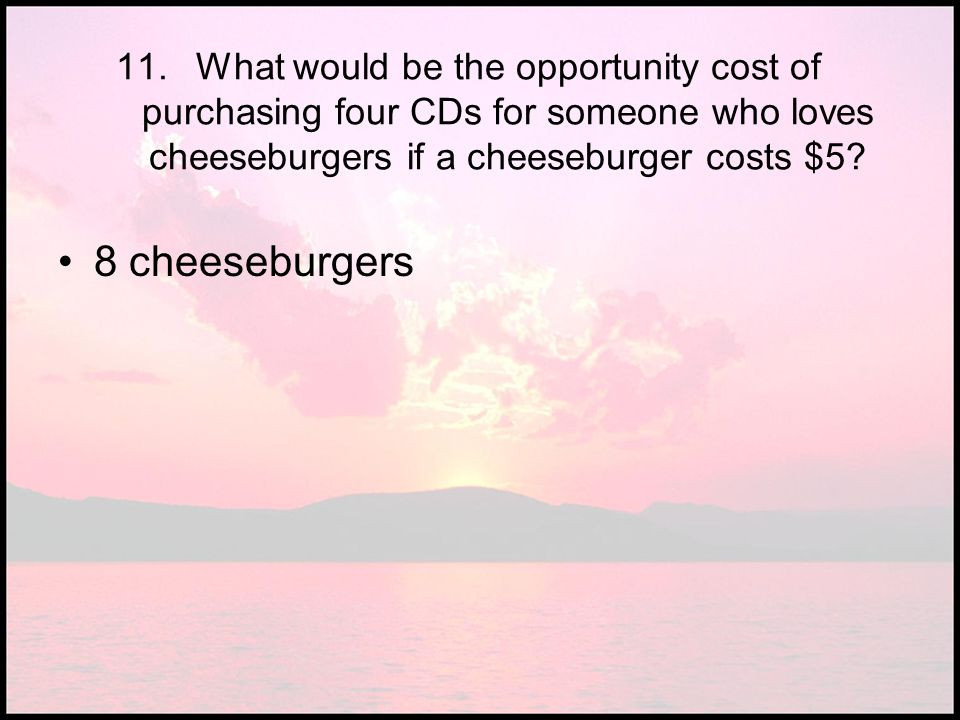 11.What would be the opportunity cost of purchasing four CDs for someone who loves cheeseburgers if a cheeseburger costs $5? 8 cheeseburgers