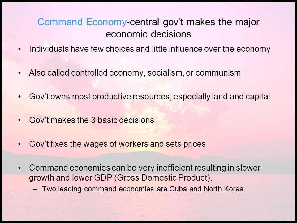 Command Economy-central gov't makes the major economic decisions Individuals have few choices and little influence over the economy Also called contro