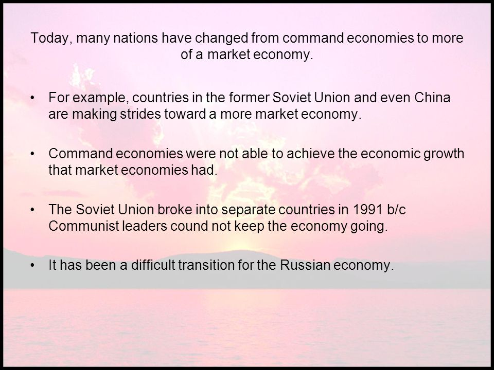 Today, many nations have changed from command economies to more of a market economy. For example, countries in the former Soviet Union and even China