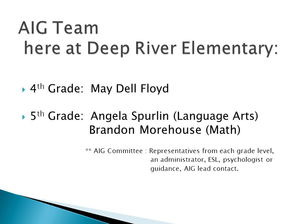  4 th Grade: May Dell Floyd  5 th Grade: Angela Spurlin (Language Arts) Brandon Morehouse (Math) ** AIG Committee : Representatives from each grade level, an administrator, ESL, psychologist or guidance, AIG lead contact.