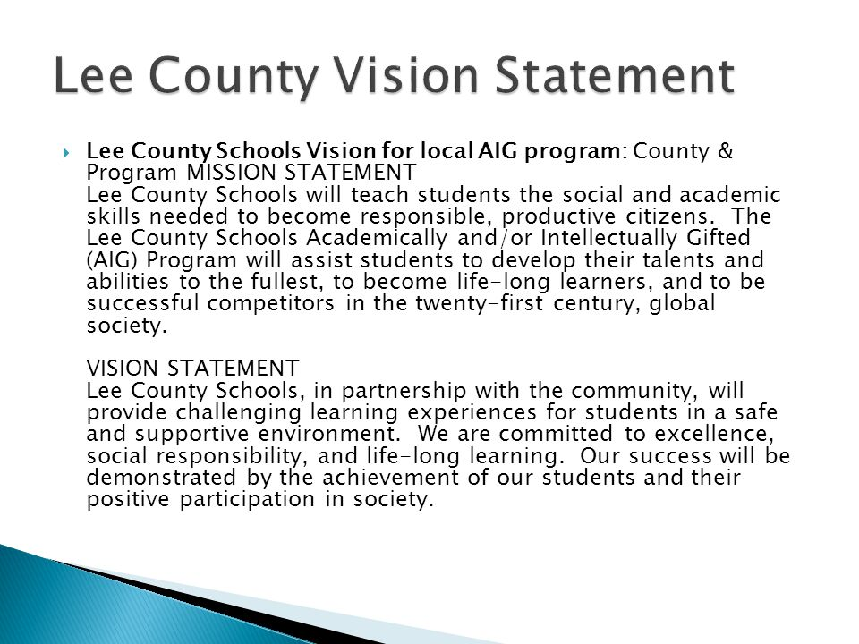  Lee County Schools Vision for local AIG program: County & Program MISSION STATEMENT Lee County Schools will teach students the social and academic skills needed to become responsible, productive citizens.