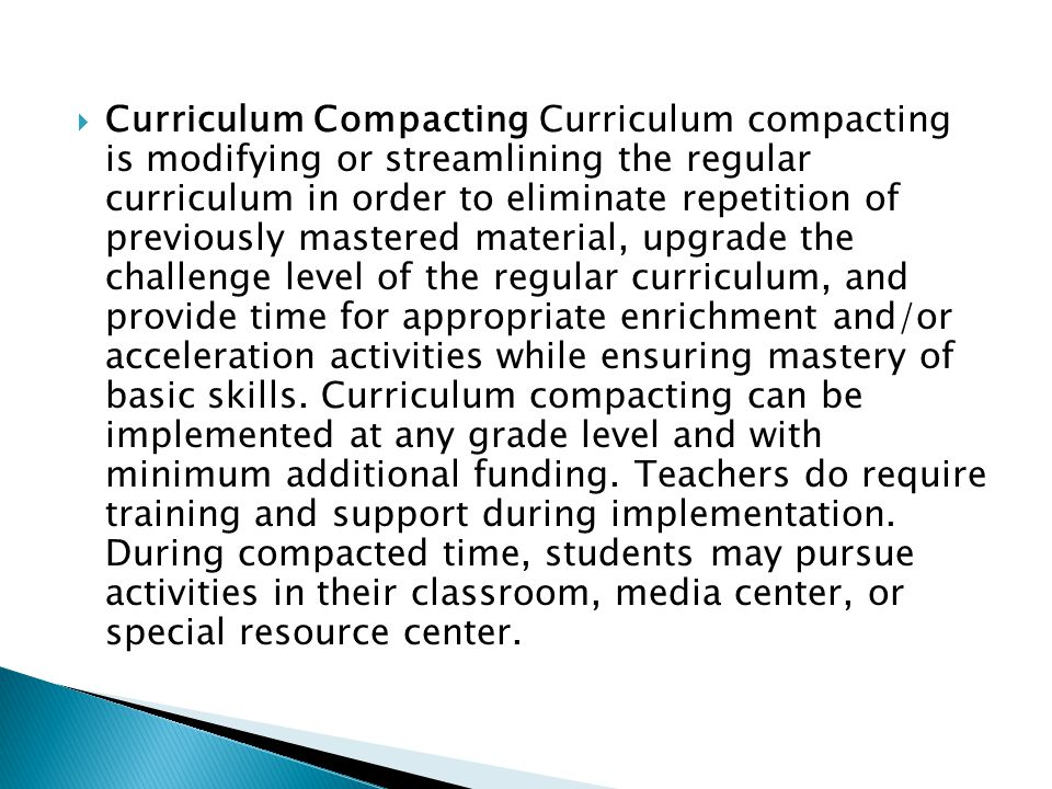  Curriculum Compacting Curriculum compacting is modifying or streamlining the regular curriculum in order to eliminate repetition of previously mastered material, upgrade the challenge level of the regular curriculum, and provide time for appropriate enrichment and/or acceleration activities while ensuring mastery of basic skills.