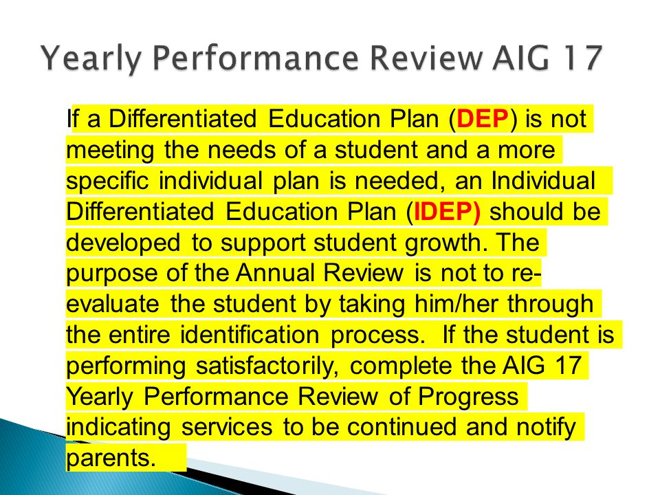 If a Differentiated Education Plan (DEP) is not meeting the needs of a student and a more specific individual plan is needed, an Individual Differentiated Education Plan (IDEP) should be developed to support student growth.
