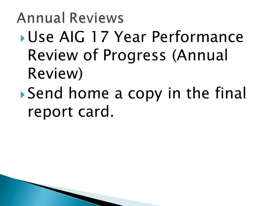  Use AIG 17 Year Performance Review of Progress (Annual Review)  Send home a copy in the final report card.