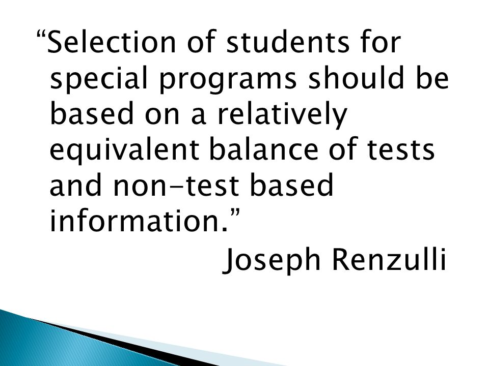 Selection of students for special programs should be based on a relatively equivalent balance of tests and non-test based information. Joseph Renzulli