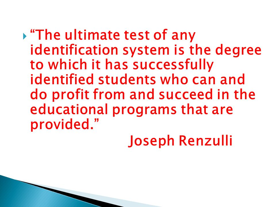 The ultimate test of any identification system is the degree to which it has successfully identified students who can and do profit from and succeed in the educational programs that are provided. Joseph Renzulli