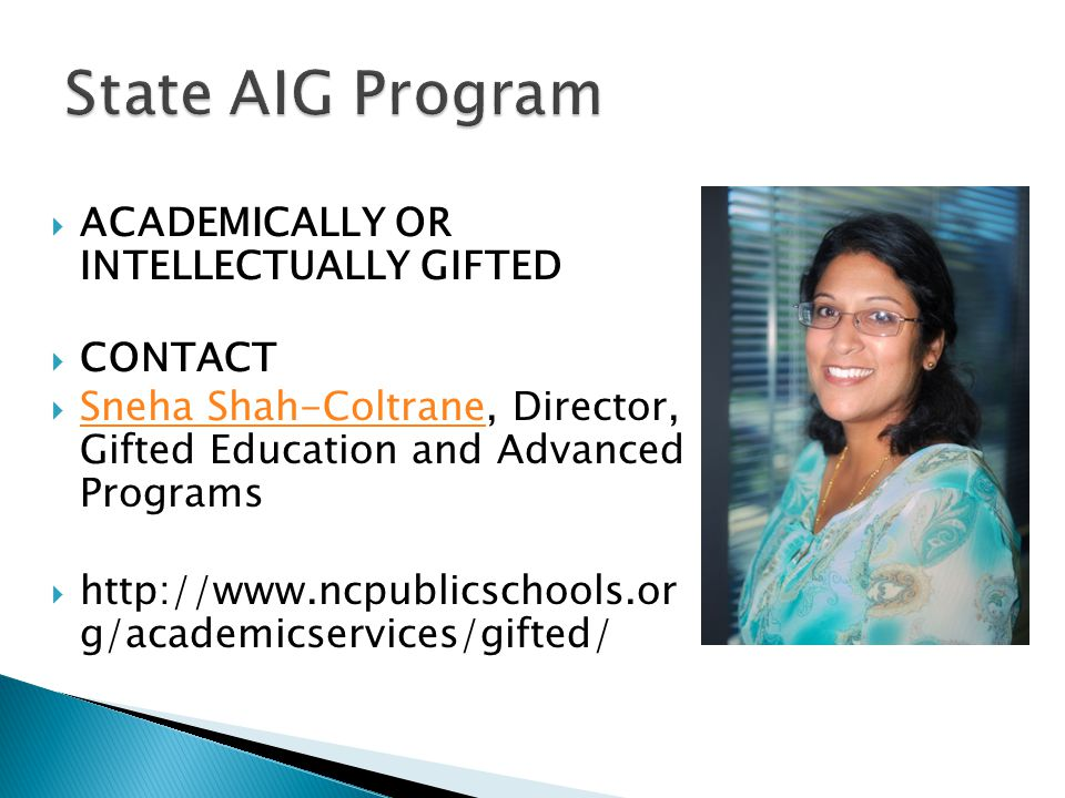  ACADEMICALLY OR INTELLECTUALLY GIFTED  CONTACT  Sneha Shah-Coltrane, Director, Gifted Education and Advanced Programs Sneha Shah-Coltrane  http://www.ncpublicschools.or g/academicservices/gifted/